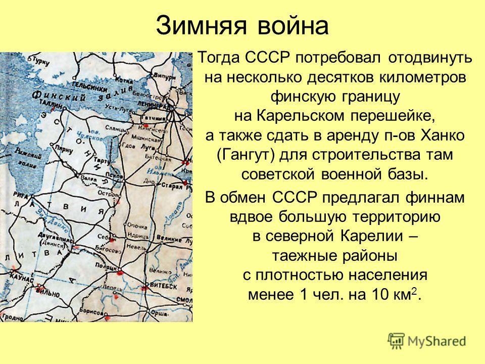 Зимняя война Тогда СССР потребовал отодвинуть на несколько десятков километров финскую границу на Карельском перешейке, а также сдать в аренду п-ов Ханко (Гангут) для строительства там советской военной базы. В обмен СССР предлагал финнам вдвое больш