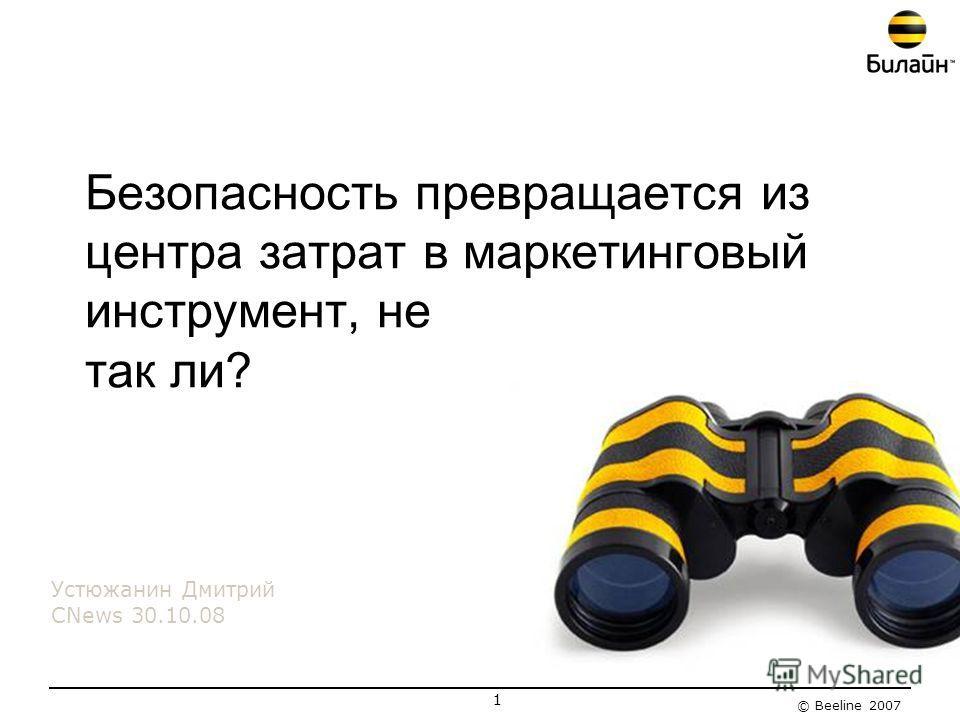 © Beeline 2007 1 Безопасность превращается из центра затрат в маркетинговый инструмент, не так ли? Устюжанин Дмитрий CNews 30.10.08