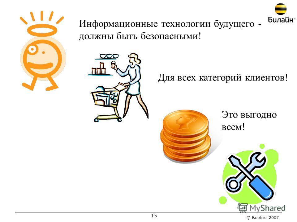 © Beeline 2007 15 Информационные технологии будущего - должны быть безопасными! Для всех категорий клиентов! Это выгодно всем!