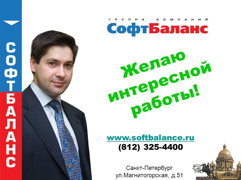 Желаю интересной работы! www.softbalance.ru (812) 325-4400 Санкт-Петербург ул.Магнитогорская, д.51