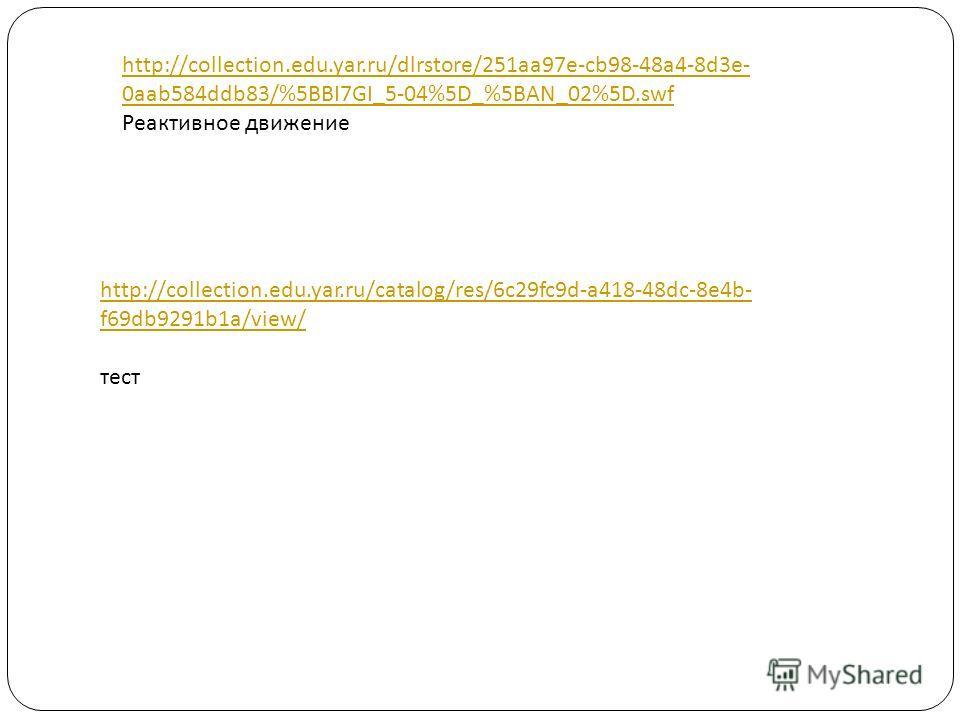 http://collection.edu.yar.ru/dlrstore/251aa97e-cb98-48a4-8d3e- 0aab584ddb83/%5BBI7GI_5-04%5D_%5BAN_02%5D.swf Реактивное движение http://collection.edu.yar.ru/catalog/res/6c29fc9d-a418-48dc-8e4b- f69db9291b1a/view/ тест