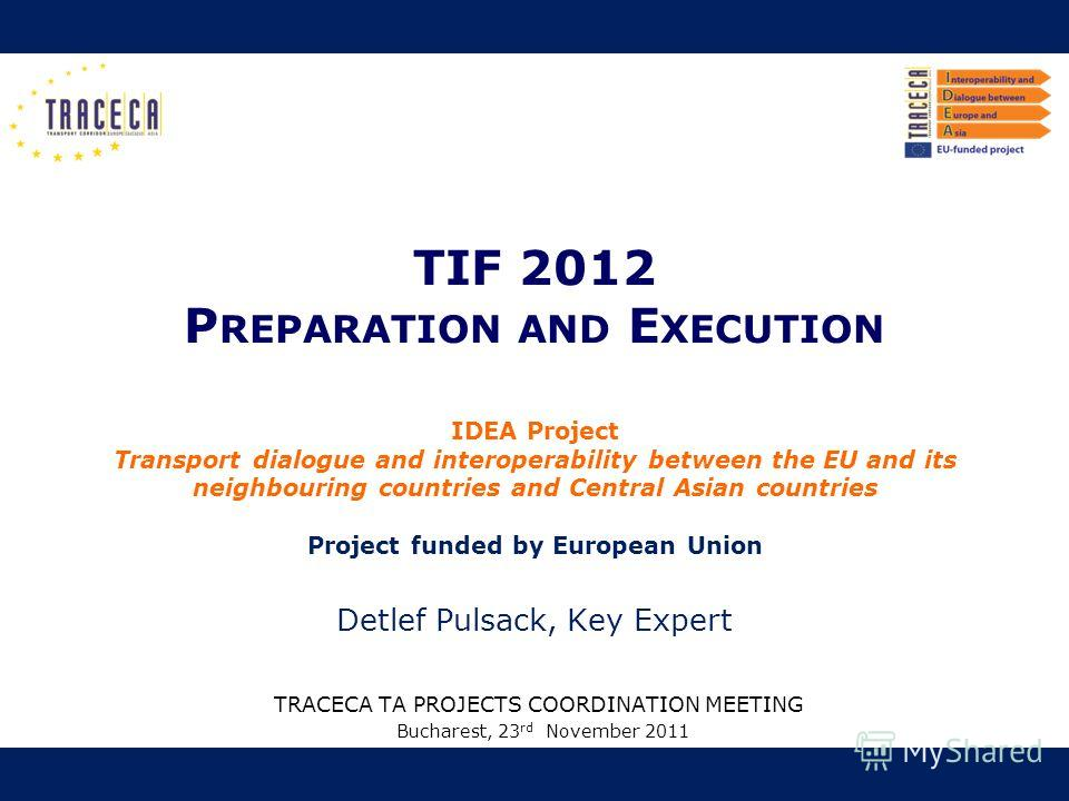 TIF 2012 P REPARATION AND E XECUTION TRACECA TA PROJECTS COORDINATION MEETING Bucharest, 23 rd November 2011 IDEA Project Transport dialogue and interoperability between the EU and its neighbouring countries and Central Asian countries Project funded