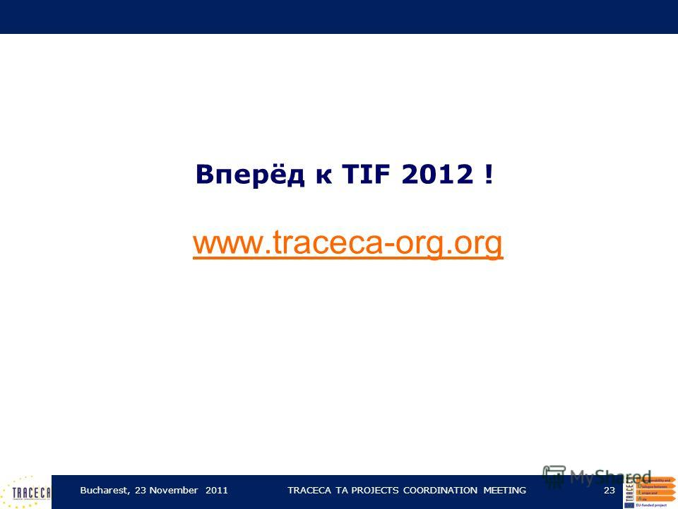 Bucharest, 23 November 2011TRACECA TA PROJECTS COORDINATION MEETING23 Вперёд к TIF 2012 ! www.traceca-org.org