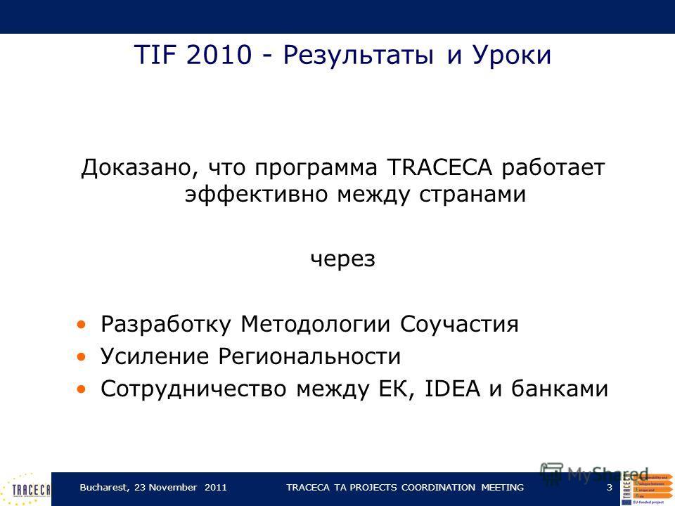 TIF 2010 - Результаты и Уроки Доказано, что программа TRACECA работает эффективно между странами через Разработку Mетодологии Соучастия Усиление Региональности Сотрудничество между EК, IDEA и банками Bucharest, 23 November 2011TRACECA TA PROJECTS COO