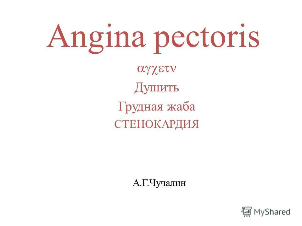 Angina pectoris Душить Грудная жаба СТЕНОКАРДИЯ А.Г.Чучалин