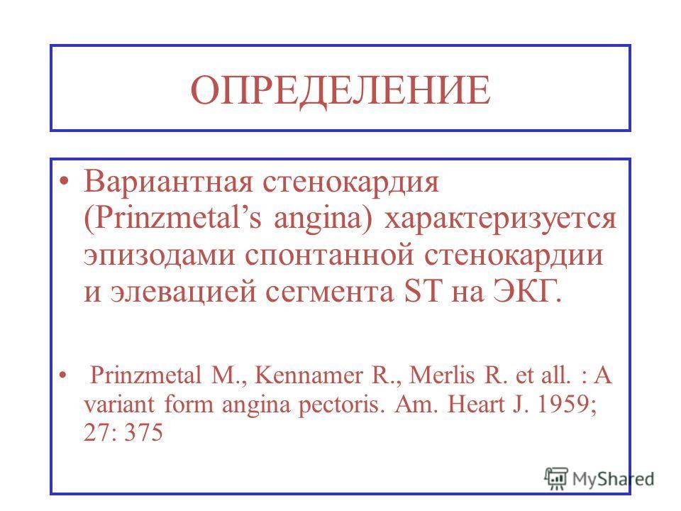 ОПРЕДЕЛЕНИЕ Вариантная стенокардия (Prinzmetals angina) характеризуется эпизодами спонтанной стенокардии и элевацией сегмента ST на ЭКГ. Prinzmetal M., Kennamer R., Merlis R. et all. : A variant form angina pectoris. Am. Heart J. 1959; 27: 375