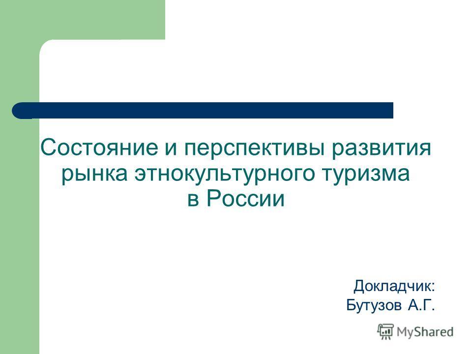 Состояние и перспективы развития рынка этнокультурного туризма в России Докладчик: Бутузов А.Г.