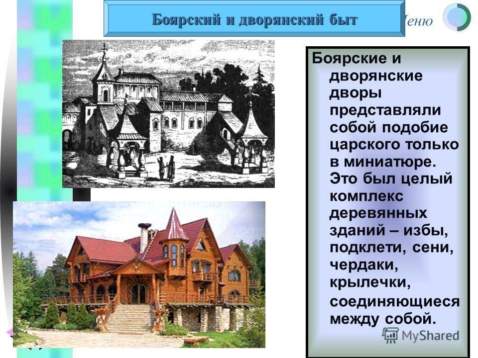 Меню Боярские и дворянские дворы представляли собой подобие царского только в миниатюре. Это был целый комплекс деревянных зданий – избы, подклети, сени, чердаки, крылечки, соединяющиеся между собой. Боярский и дворянский быт