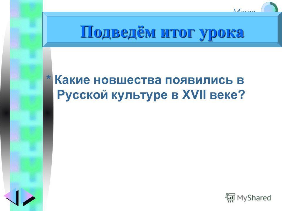 Меню * Какие новшества появились в Русской культуре в XVII веке? Подведём итог урока