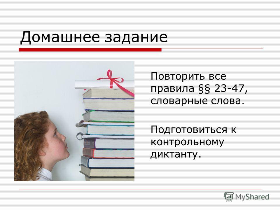 Домашнее задание Повторить все правила §§ 23-47, словарные слова. Подготовиться к контрольному диктанту.