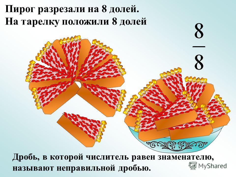Пирог разрезали на 8 долей. На тарелку положили 8 долей Дробь, в которой числитель равен знаменателю, называют неправильной дробью.