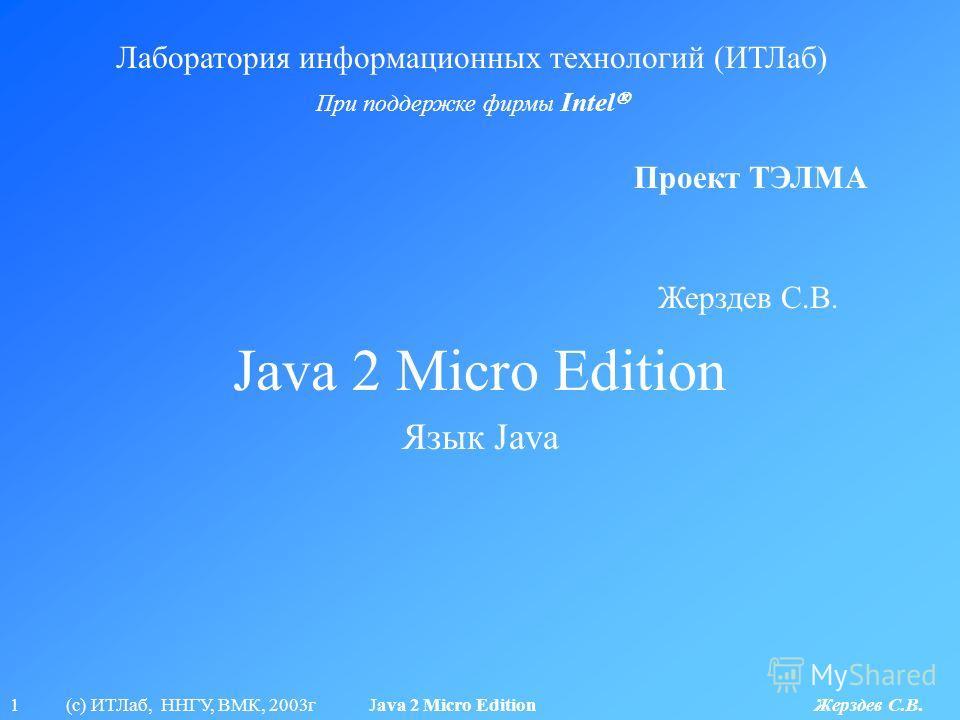 1 (с) ИТЛаб, ННГУ, ВМК, 2003г Java 2 Micro Edition Жерздев С.В. Java 2 Micro Edition Лаборатория информационных технологий (ИТЛаб) При поддержке фирмы Intel Проект ТЭЛМА Язык Java Жерздев С.В.