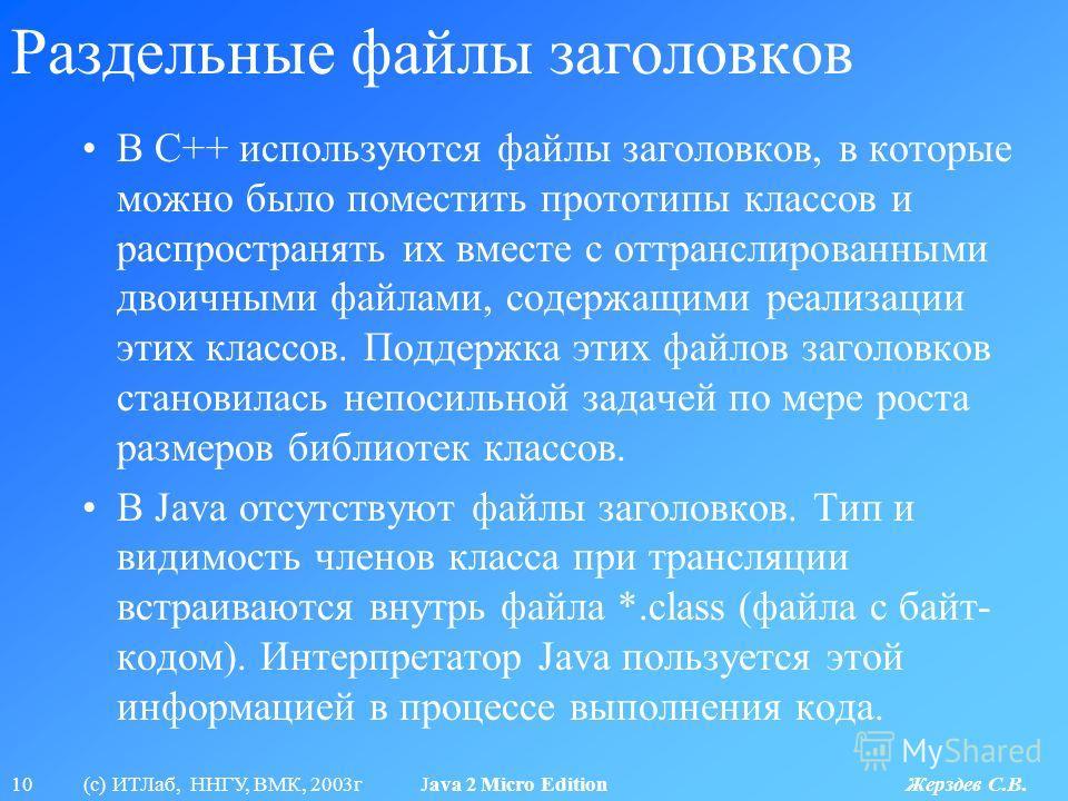 10 (с) ИТЛаб, ННГУ, ВМК, 2003г Java 2 Micro Edition Жерздев С.В. Раздельные файлы заголовков В С++ используются файлы заголовков, в которые можно было поместить прототипы классов и распространять их вместе с оттранслированными двоичными файлами, соде