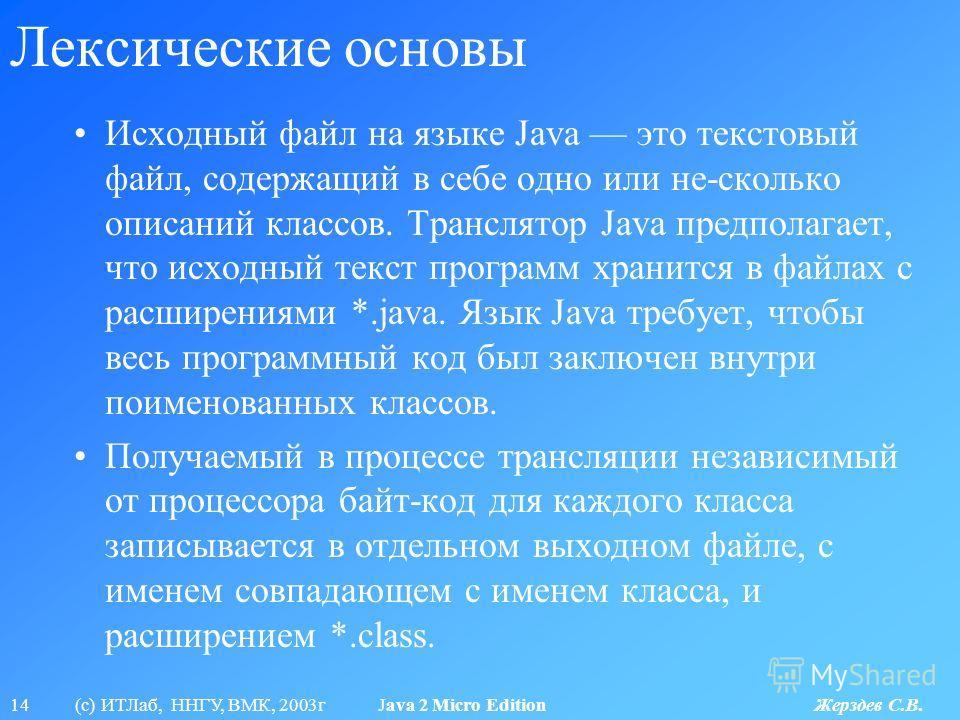 14 (с) ИТЛаб, ННГУ, ВМК, 2003г Java 2 Micro Edition Жерздев С.В. Лексические основы Исходный файл на языке Java это текстовый файл, содержащий в себе одно или не-сколько описаний классов. Транслятор Java предполагает, что исходный текст программ хран