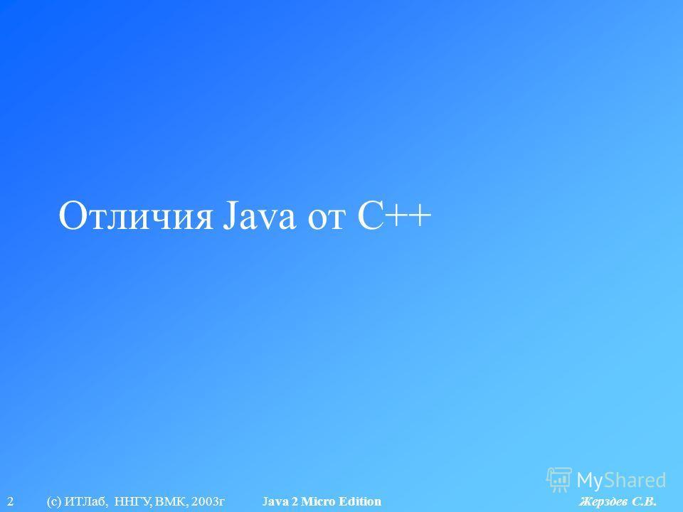2 (с) ИТЛаб, ННГУ, ВМК, 2003г Java 2 Micro Edition Жерздев С.В. Отличия Java от C++