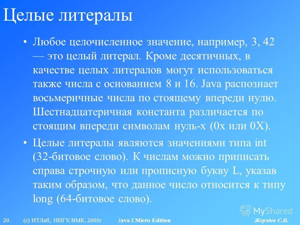 20 (с) ИТЛаб, ННГУ, ВМК, 2003г Java 2 Micro Edition Жерздев С.В. Целые литералы Любое целочисленное значение, например, 3, 42 это целый литерал. Кроме десятичных, в качестве целых литералов могут использоваться также числа с основанием 8 и 16. Java р