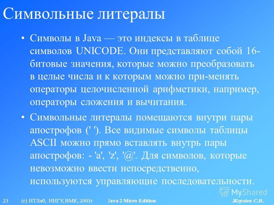 23 (с) ИТЛаб, ННГУ, ВМК, 2003г Java 2 Micro Edition Жерздев С.В. Символьные литералы Символы в Java это индексы в таблице символов UNICODE. Они представляют собой 16- битовые значения, которые можно преобразовать в целые числа и к которым можно при-м