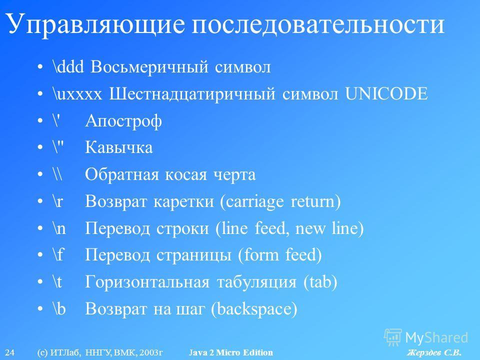 24 (с) ИТЛаб, ННГУ, ВМК, 2003г Java 2 Micro Edition Жерздев С.В. Управляющие последовательности \ddd Восьмеричный символ \uxxxx Шестнадцатиричный символ UNICODE \'Апостроф \