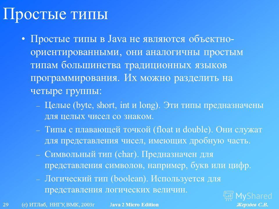 29 (с) ИТЛаб, ННГУ, ВМК, 2003г Java 2 Micro Edition Жерздев С.В. Простые типы Простые типы в Java не являются объектно- ориентированными, они аналогичны простым типам большинства традиционных языков программирования. Их можно разделить на четыре груп