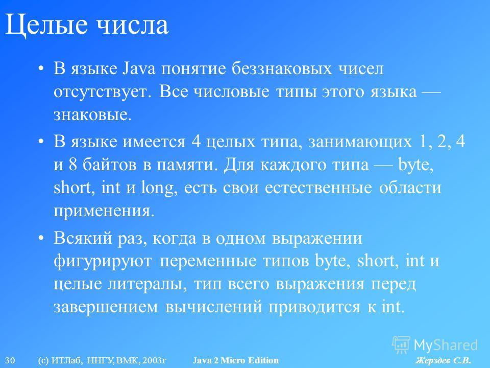 30 (с) ИТЛаб, ННГУ, ВМК, 2003г Java 2 Micro Edition Жерздев С.В. Целые числа В языке Java понятие беззнаковых чисел отсутствует. Все числовые типы этого языка знаковые. В языке имеется 4 целых типа, занимающих 1, 2, 4 и 8 байтов в памяти. Для каждого