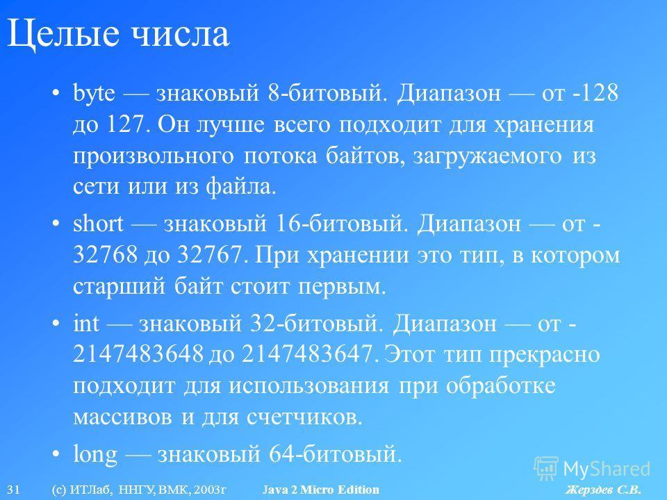 31 (с) ИТЛаб, ННГУ, ВМК, 2003г Java 2 Micro Edition Жерздев С.В. Целые числа byte знаковый 8-битовый. Диапазон от -128 до 127. Он лучше всего подходит для хранения произвольного потока байтов, загружаемого из сети или из файла. short знаковый 16-бито