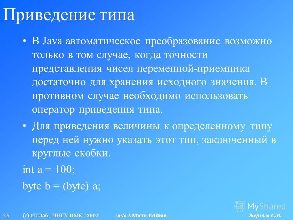 35 (с) ИТЛаб, ННГУ, ВМК, 2003г Java 2 Micro Edition Жерздев С.В. Приведение типа В Java автоматическое преобразование возможно только в том случае, когда точности представления чисел переменной-приемника достаточно для хранения исходного значения. В