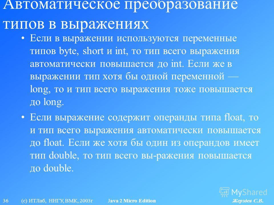 36 (с) ИТЛаб, ННГУ, ВМК, 2003г Java 2 Micro Edition Жерздев С.В. Автоматическое преобразование типов в выражениях Если в выражении используются переменные типов byte, short и int, то тип всего выражения автоматически повышается до int. Если же в выра