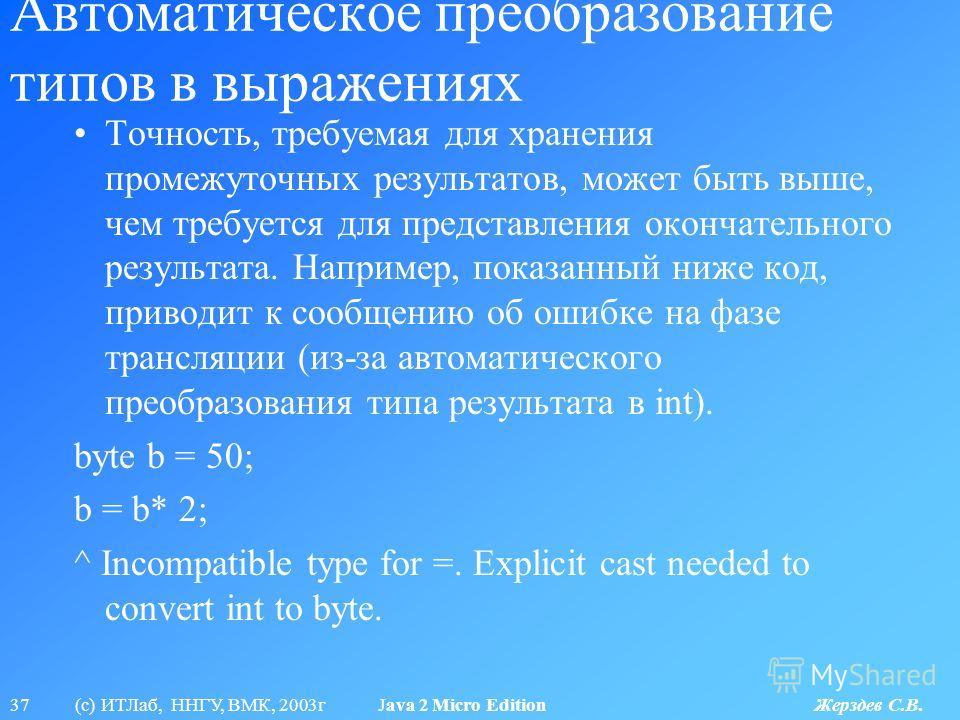 37 (с) ИТЛаб, ННГУ, ВМК, 2003г Java 2 Micro Edition Жерздев С.В. Автоматическое преобразование типов в выражениях Точность, требуемая для хранения промежуточных результатов, может быть выше, чем требуется для представления окончательного результата.