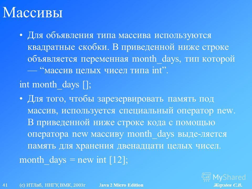41 (с) ИТЛаб, ННГУ, ВМК, 2003г Java 2 Micro Edition Жерздев С.В. Массивы Для объявления типа массива используются квадратные скобки. В приведенной ниже строке объявляется переменная month_days, тип которой массив целых чисел типа int. int month_days