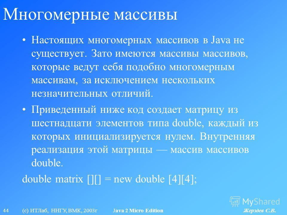 44 (с) ИТЛаб, ННГУ, ВМК, 2003г Java 2 Micro Edition Жерздев С.В. Многомерные массивы Настоящих многомерных массивов в Java не существует. Зато имеются массивы массивов, которые ведут себя подобно многомерным массивам, за исключением нескольких незнач