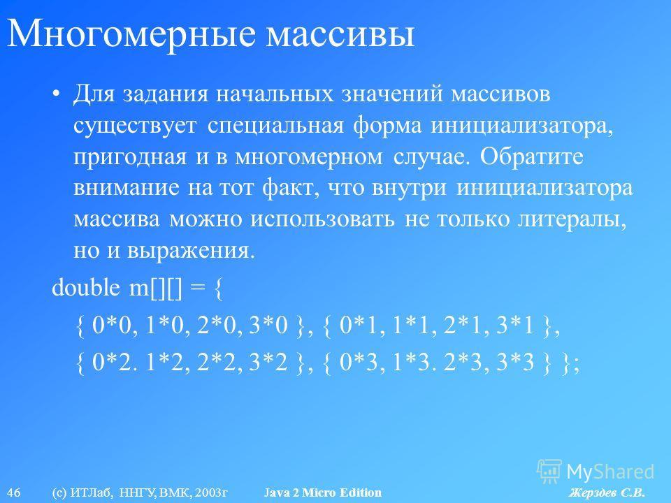 46 (с) ИТЛаб, ННГУ, ВМК, 2003г Java 2 Micro Edition Жерздев С.В. Многомерные массивы Для задания начальных значений массивов существует специальная форма инициализатора, пригодная и в многомерном случае. Обратите внимание на тот факт, что внутри иниц