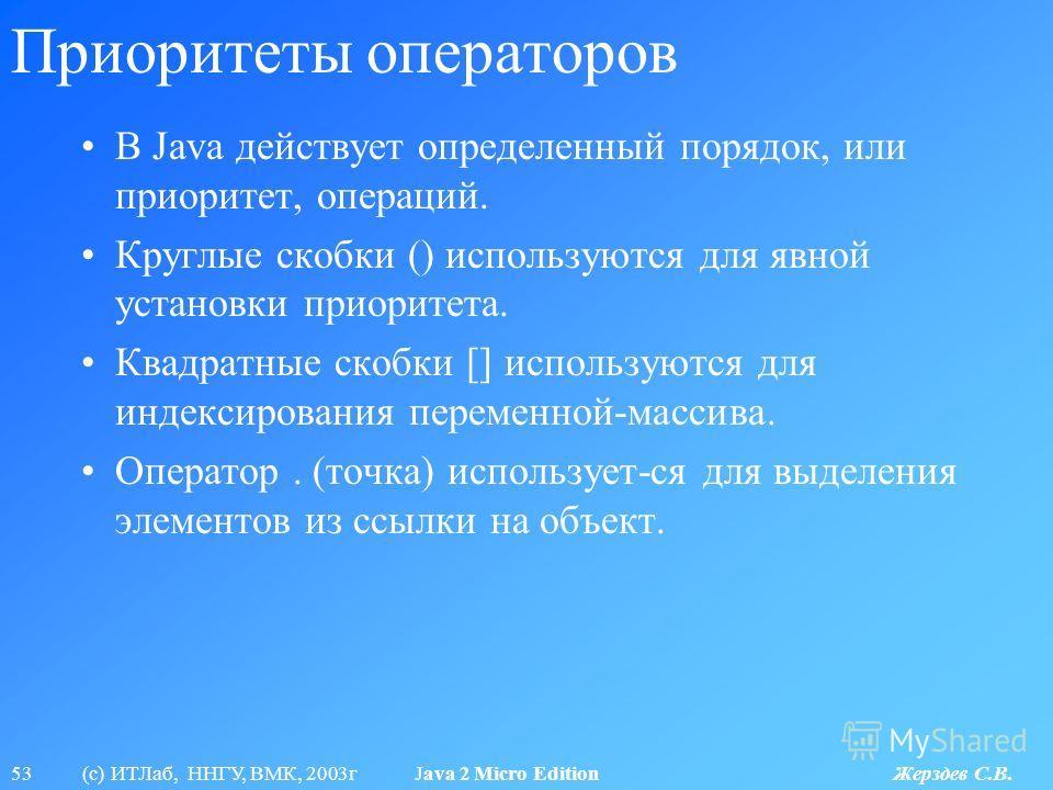53 (с) ИТЛаб, ННГУ, ВМК, 2003г Java 2 Micro Edition Жерздев С.В. Приоритеты операторов В Java действует определенный порядок, или приоритет, операций. Круглые скобки () используются для явной установки приоритета. Квадратные скобки [] используются дл
