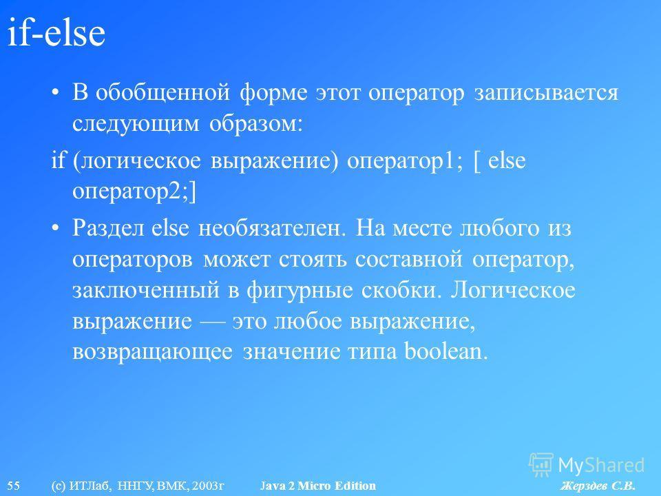 55 (с) ИТЛаб, ННГУ, ВМК, 2003г Java 2 Micro Edition Жерздев С.В. if-else В обобщенной форме этот оператор записывается следующим образом: if (логическое выражение) оператор1; [ else оператор2;] Раздел else необязателен. На месте любого из операторов