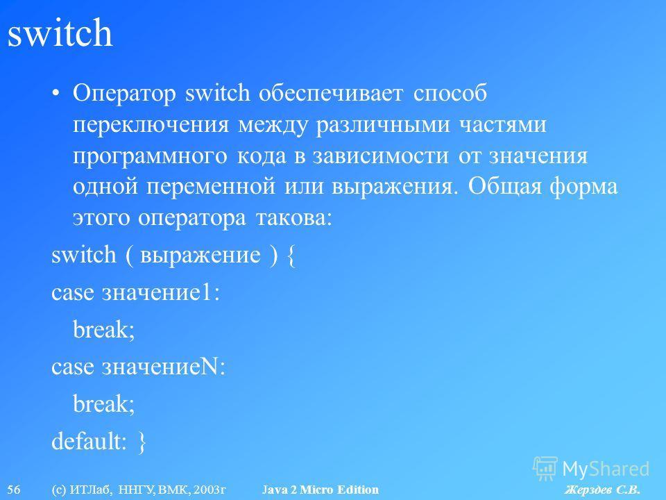 56 (с) ИТЛаб, ННГУ, ВМК, 2003г Java 2 Micro Edition Жерздев С.В. switch Оператор switch обеспечивает способ переключения между различными частями программного кода в зависимости от значения одной переменной или выражения. Общая форма этого оператора