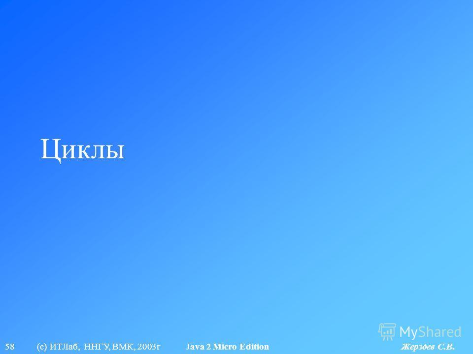 58 (с) ИТЛаб, ННГУ, ВМК, 2003г Java 2 Micro Edition Жерздев С.В. Циклы