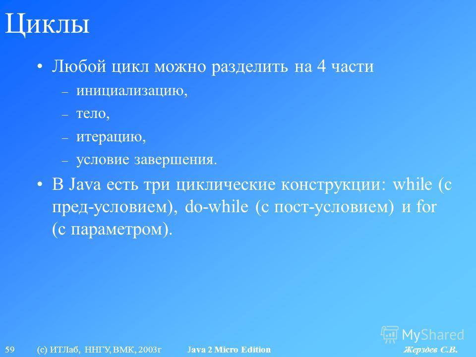 59 (с) ИТЛаб, ННГУ, ВМК, 2003г Java 2 Micro Edition Жерздев С.В. Циклы Любой цикл можно разделить на 4 части – инициализацию, – тело, – итерацию, – условие завершения. В Java есть три циклические конструкции: while (с пред-условием), do-while (с пост