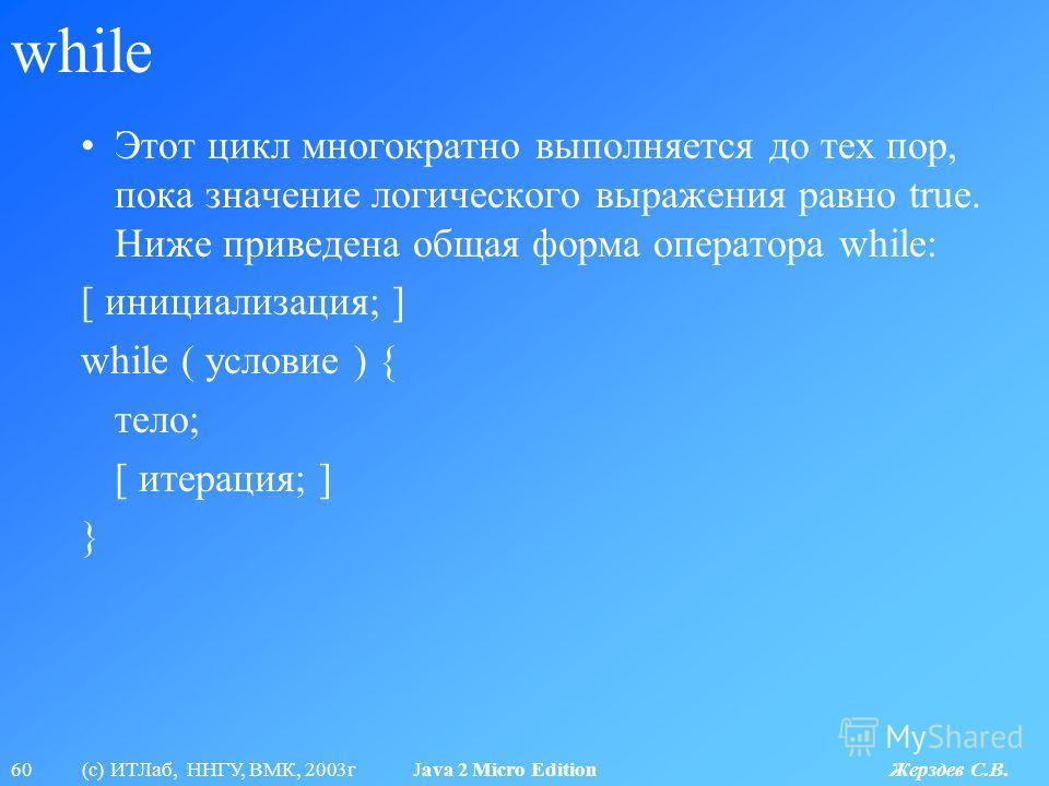 60 (с) ИТЛаб, ННГУ, ВМК, 2003г Java 2 Micro Edition Жерздев С.В. while Этот цикл многократно выполняется до тех пор, пока значение логического выражения равно true. Ниже приведена общая форма оператора while: [ инициализация; ] while ( условие ) { те