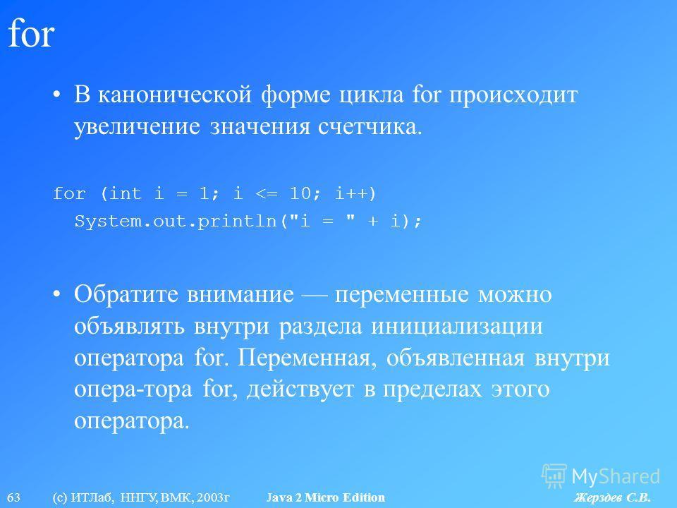 63 (с) ИТЛаб, ННГУ, ВМК, 2003г Java 2 Micro Edition Жерздев С.В. for В канонической форме цикла for происходит увеличение значения счетчика. for (int i = 1; i