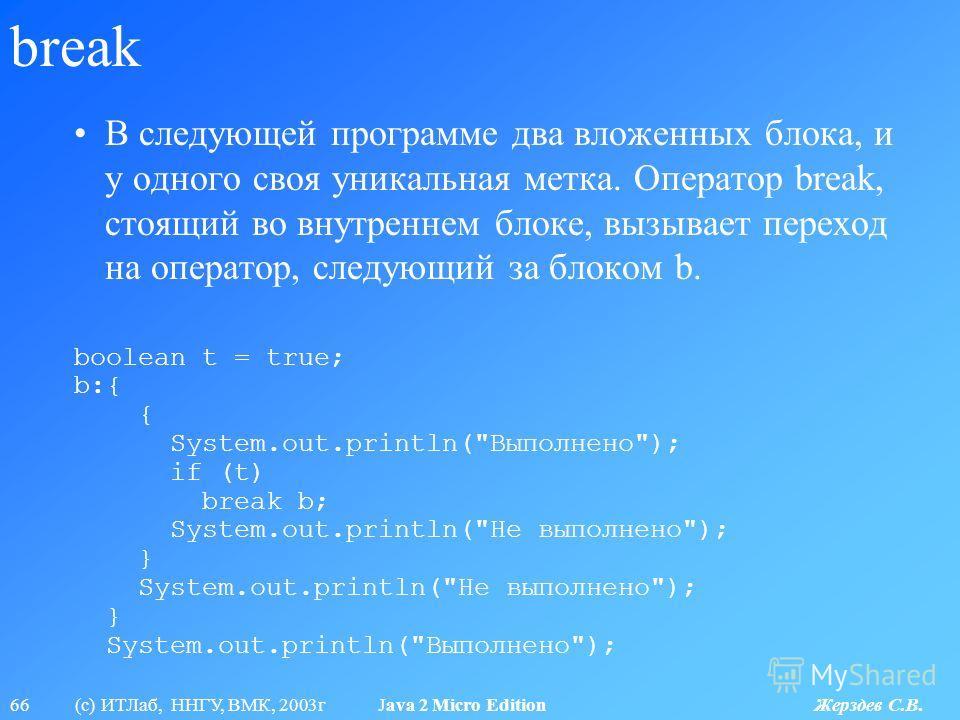 66 (с) ИТЛаб, ННГУ, ВМК, 2003г Java 2 Micro Edition Жерздев С.В. break В следующей программе два вложенных блока, и у одного своя уникальная метка. Оператор break, стоящий во внутреннем блоке, вызывает переход на оператор, следующий за блоком b. bool