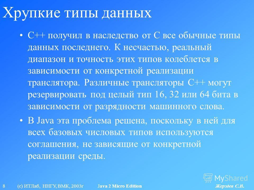 8 (с) ИТЛаб, ННГУ, ВМК, 2003г Java 2 Micro Edition Жерздев С.В. Хрупкие типы данных C++ получил в наследство от С все обычные типы данных последнего. К несчастью, реальный диапазон и точность этих типов колеблется в зависимости от конкретной реализац