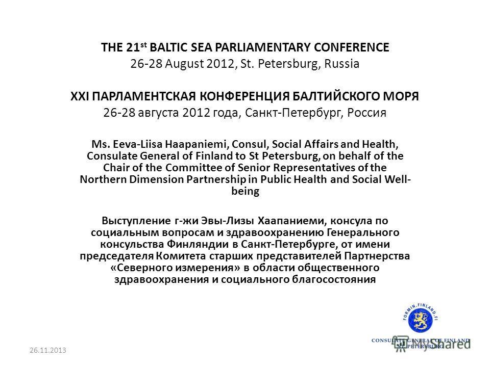 THE 21 st BALTIC SEA PARLIAMENTARY CONFERENCE 26-28 August 2012, St. Petersburg, Russia XXI ПАРЛАМЕНТСКАЯ КОНФЕРЕНЦИЯ БАЛТИЙСКОГО МОРЯ 26-28 августа 2012 года, Санкт-Петербург, Россия Ms. Eeva-Liisa Haapaniemi, Consul, Social Affairs and Health, Cons
