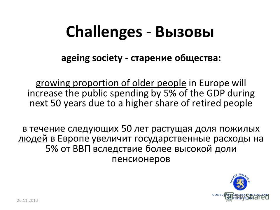 Challenges - Вызовы ageing society - старение общества: growing proportion of older people in Europe will increase the public spending by 5% of the GDP during next 50 years due to a higher share of retired people в течение следующих 50 лет растущая д