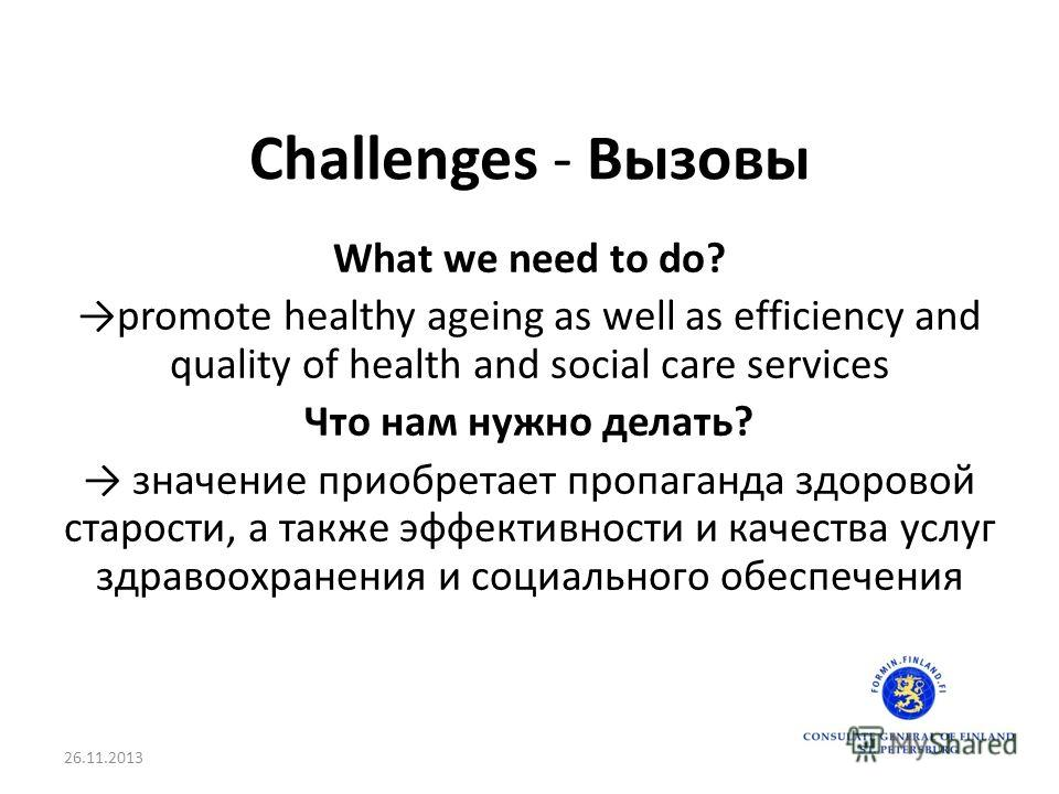 Challenges - Вызовы What we need to do? promote healthy ageing as well as efficiency and quality of health and social care services Что нам нужно делать? значение приобретает пропаганда здоровой старости, а также эффективности и качества услуг здраво