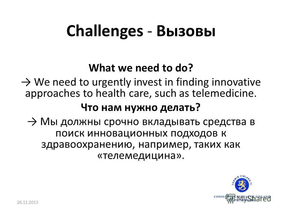 Challenges - Вызовы What we need to do? We need to urgently invest in finding innovative approaches to health care, such as telemedicine. Что нам нужно делать? Мы должны срочно вкладывать средства в поиск инновационных подходов к здравоохранению, нап