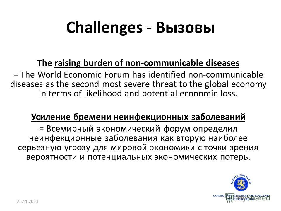 Challenges - Вызовы The raising burden of non-communicable diseases = The World Economic Forum has identified non-communicable diseases as the second most severe threat to the global economy in terms of likelihood and potential economic loss. Усилени