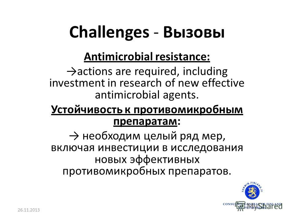 Challenges - Вызовы Antimicrobial resistance: actions are required, including investment in research of new effective antimicrobial agents. Устойчивость к противомикробным препаратам: необходим целый ряд мер, включая инвестиции в исследования новых э