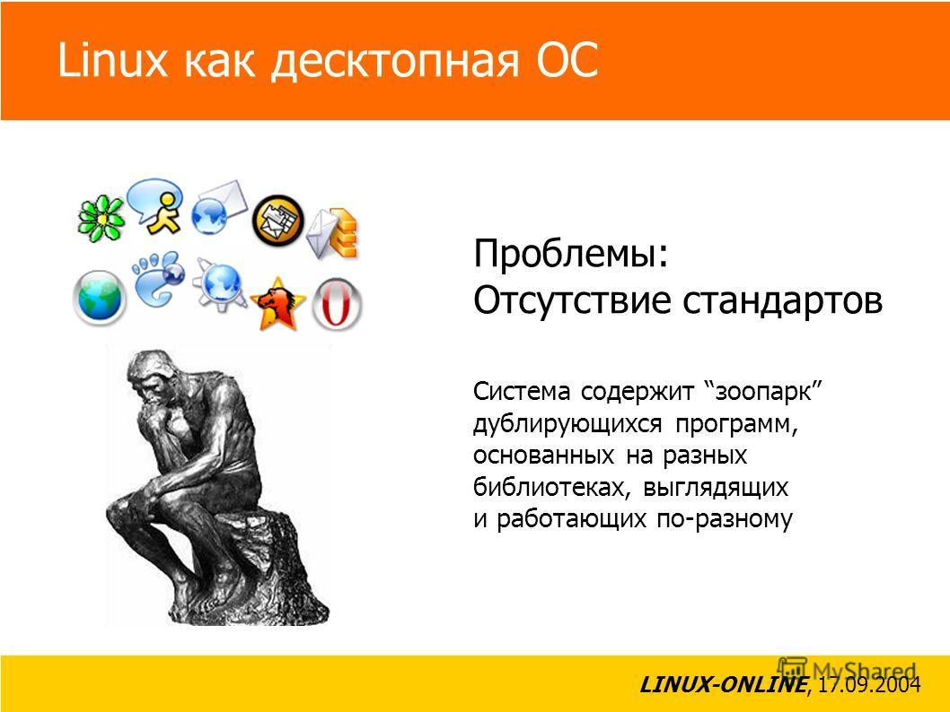 LINUX-ONLINE, 17.09.2004 Linux как десктопная ОС Проблемы: Сложность работы с системой От пользователя зачастую требуются глубокие знания функционирования UNIX, в частности X-сервера, а также навыки компиляции