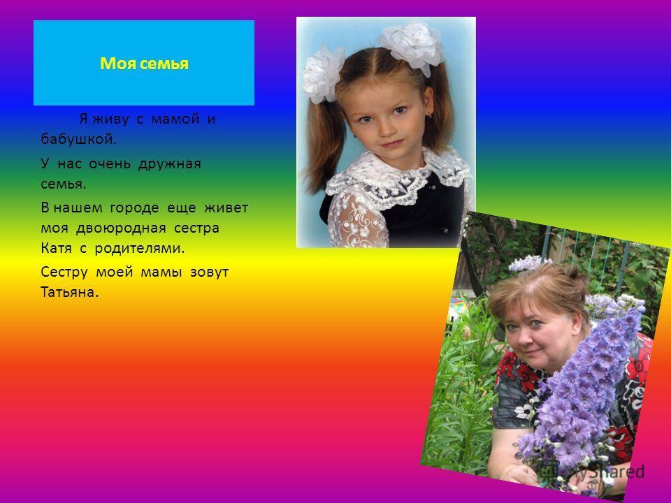 Моя семья Я живу с мамой и бабушкой. У нас очень дружная семья. В нашем городе еще живет моя двоюродная сестра Катя с родителями. Сестру моей мамы зовут Татьяна.