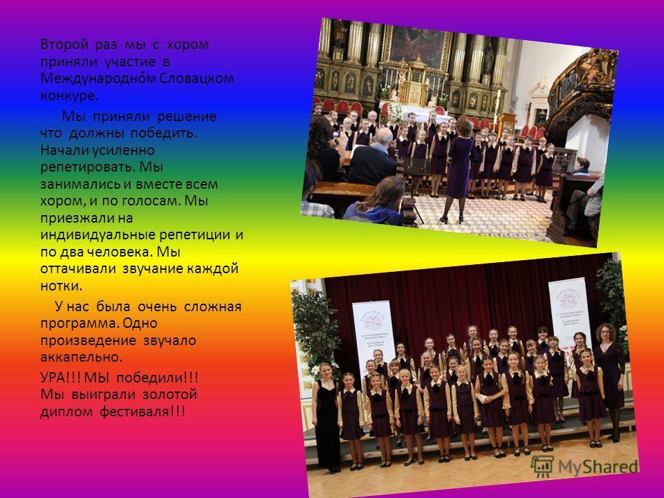 . Второй раз мы с хором приняли участие в Международном Словацком конкуре. Мы приняли решение что должны победить. Начали усиленно репетировать. Мы занимались и вместе всем хором, и по голосам. Мы приезжали на индивидуальные репетиции и по два челове