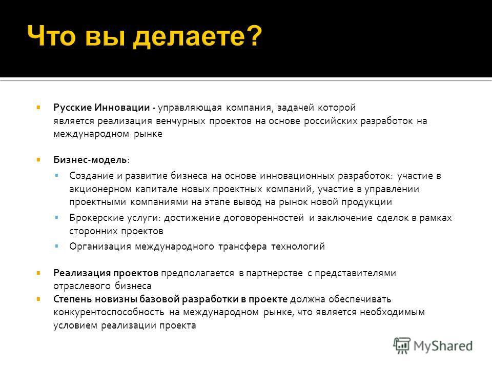 Русские Инновации - управляющая компания, задачей которой является реализация венчурных проектов на основе российских разработок на международном рынке Бизнес-модель: Создание и развитие бизнеса на основе инновационных разработок: участие в акционерн
